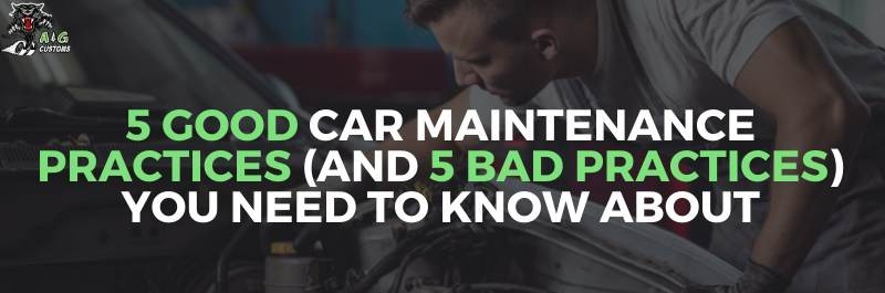Good and Bad Car Maintenance Practices